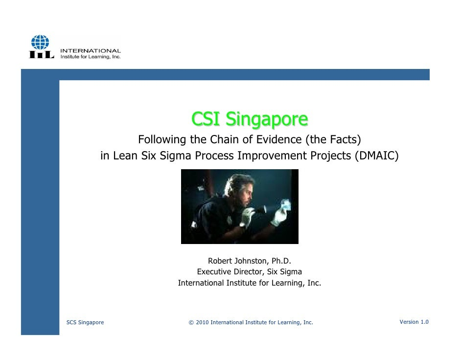 CSI Singapore                   Following the Chain of Evidence (the Facts)            in Lean Six Sigma Process Improveme...