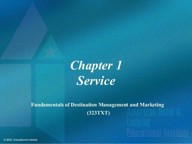 © 2005, Educational InstituteChapter 1ServiceFundamentals of Destination Management and Marketing(323TXT)