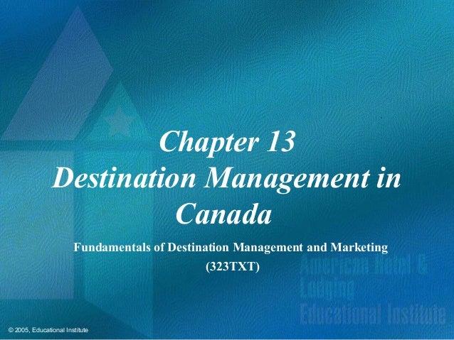 © 2005, Educational InstituteChapter 13Destination Management inCanadaFundamentals of Destination Management and Marketing...