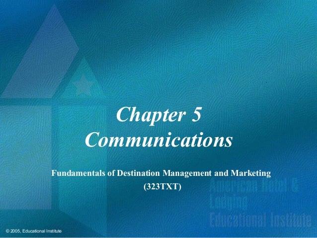 © 2005, Educational InstituteChapter 5CommunicationsFundamentals of Destination Management and Marketing(323TXT)