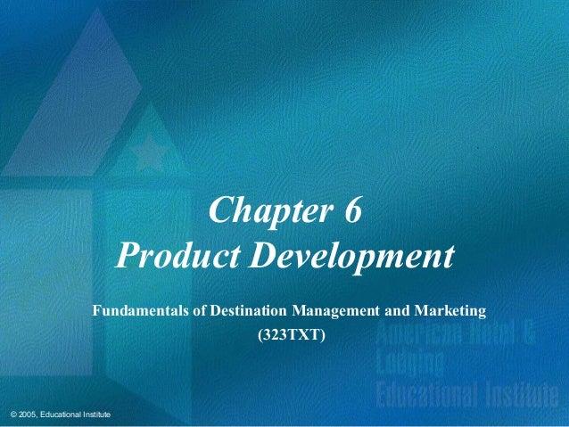 © 2005, Educational InstituteChapter 6Product DevelopmentFundamentals of Destination Management and Marketing(323TXT)