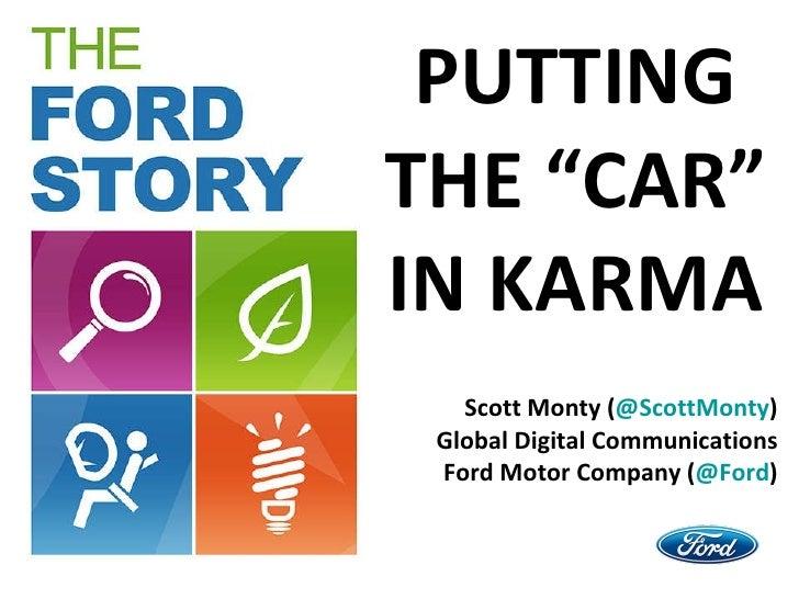 "PUTTING THE ""CAR"" IN KARMA Scott Monty ( @ ScottMonty ) Global Digital Communications Ford Motor Company ( @Ford )"