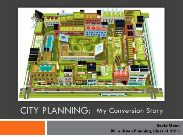 CITY PLANNING:   My Conversion Story                                            David Mann                     BS in Urban...