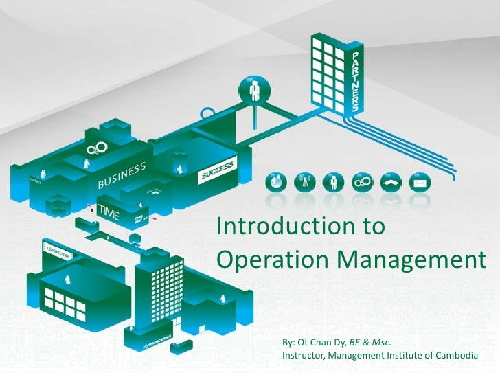 Introduction to Operation Management<br />By: Ot Chan Dy, BE & Msc.<br />Instructor, Management Institute of Cambodia<br />
