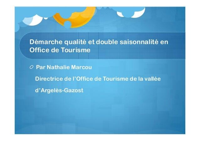 Démarche qualité et double saisonnalité en Office de Tourisme Par Nathalie Marcou Directrice de l'Office de Tourisme de la...
