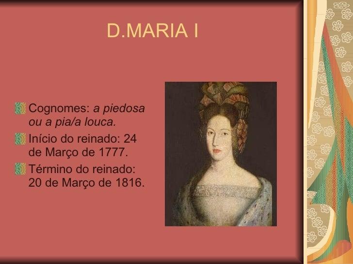 D.MARIA I <ul><li>Cognomes:  a piedosa ou a pia/a louca. </li></ul><ul><li>Início do reinado: 24 de Março de 1777. </li></...