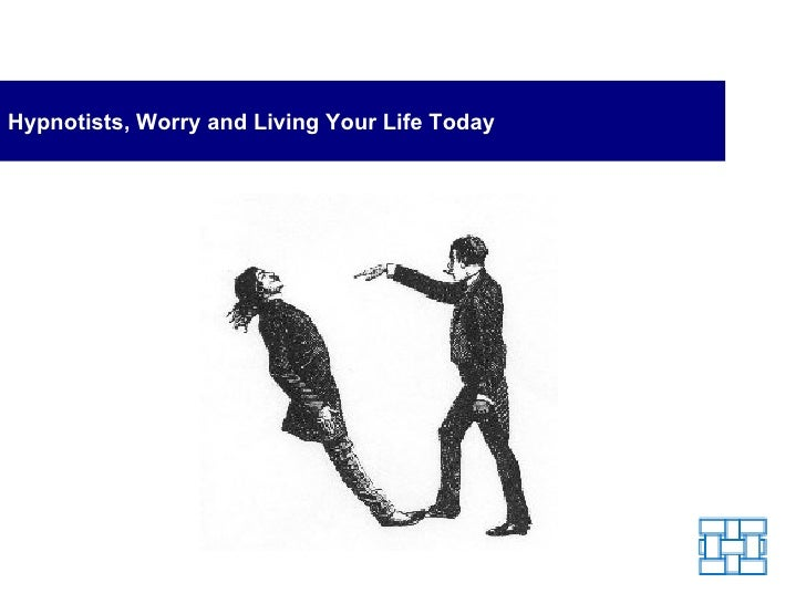 Hypnotists, Worry and Living Your Life Today