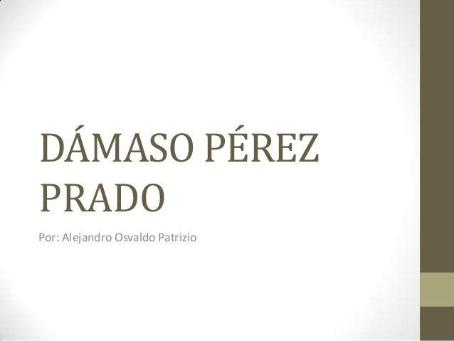 DÁMASO PÉREZ PRADO Por: Alejandro Osvaldo Patrizio