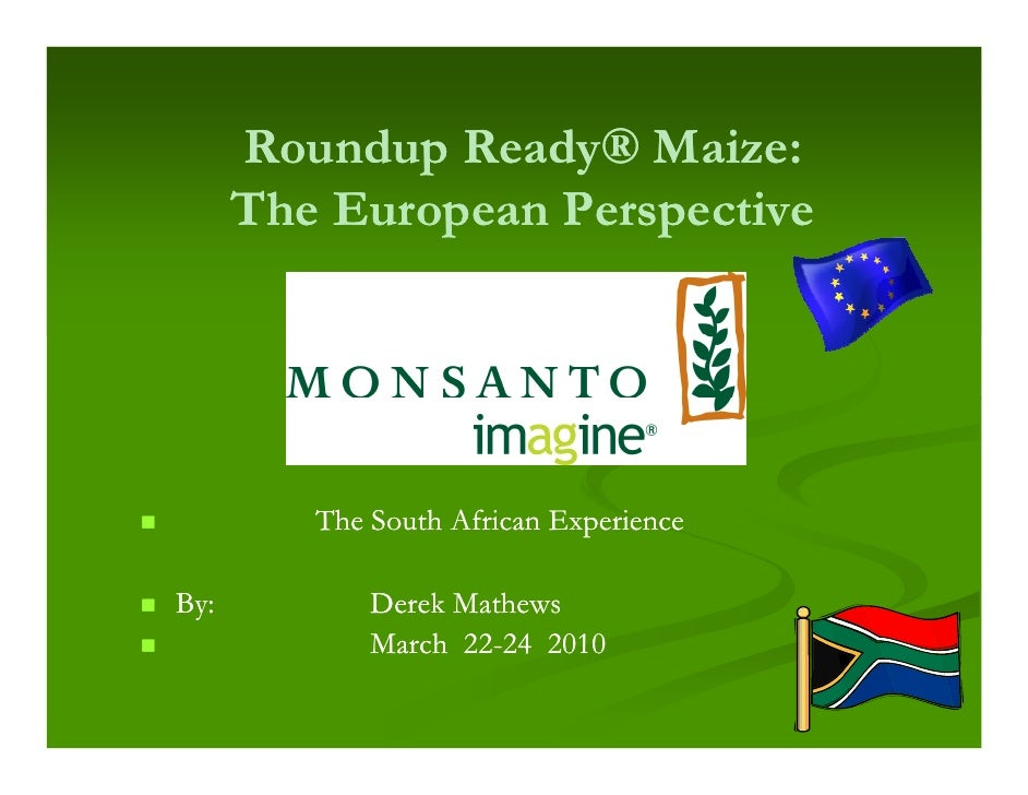 Roundup Ready® Maize:       The European Perspective              The South African Experience  By:          Derek Mathews...