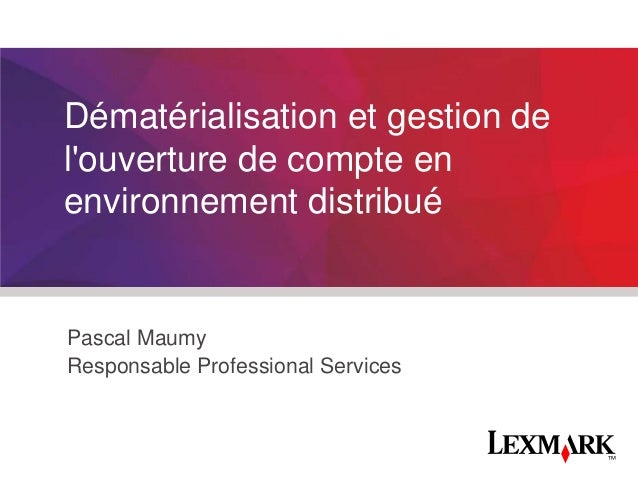 Dématérialisation et gestion de l'ouverture de compte en environnement distribué  Pascal Maumy Responsable Professional Se...