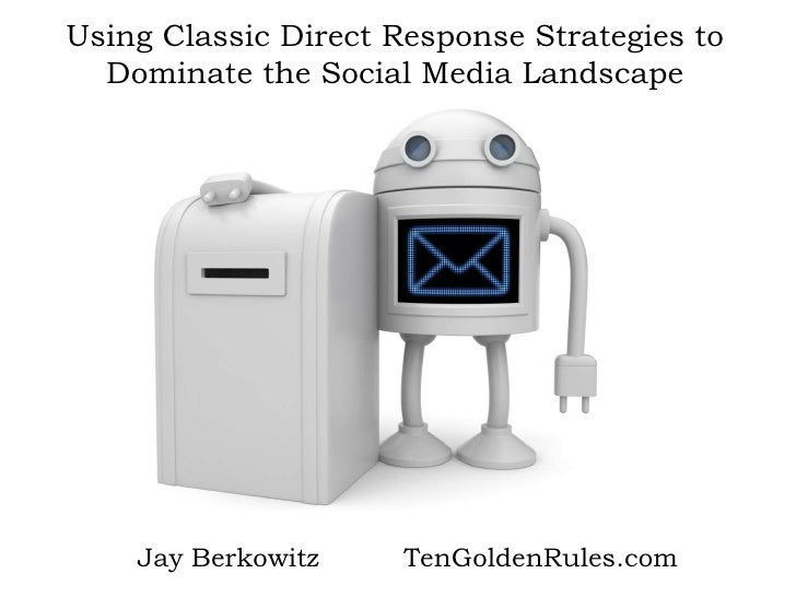 Using Classic Direct Response Strategies to Dominate the Social Media Landscape<br />Jay Berkowitz          TenGoldenRules...