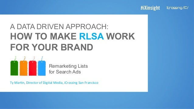 A DATA DRIVEN APPROACH: HOW TO MAKE RLSA WORK FOR YOUR BRAND Remarketing Lists for Search Ads Ty	   Mar'n,	   Director	   ...