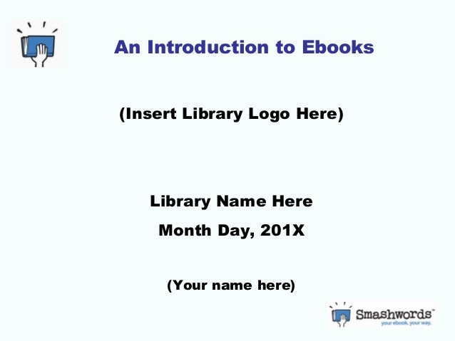 An Introduction to Ebooks(Insert Library Logo Here)   Library Name Here    Month Day, 201X     (Your name here)