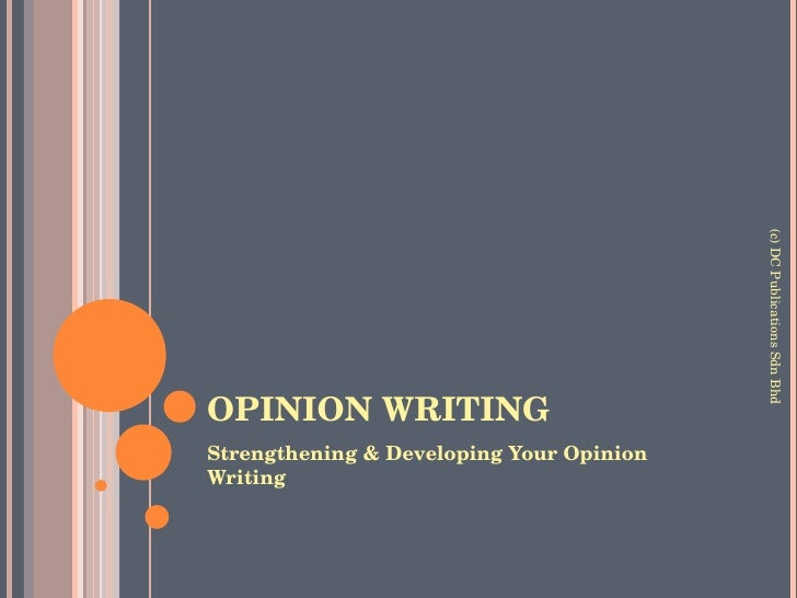 OPINION WRITING <ul><li>Strengthening & Developing Your Opinion Writing </li></ul>(c) DC Publications Sdn Bhd