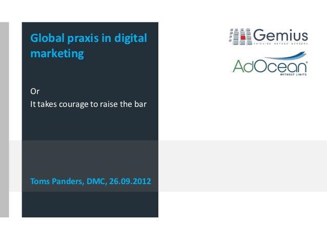 Global praxis in digitalmarketingOrIt takes courage to raise the barToms Panders, DMC, 26.09.2012