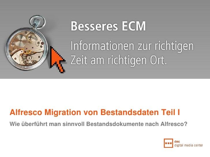 Alfresco Migration von Bestandsdaten Teil I Wie überführt man sinnvoll Bestandsdokumente nach Alfresco?