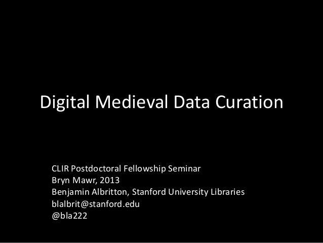 Digital Medieval Data Curation CLIR Postdoctoral Fellowship Seminar Bryn Mawr, 2013 Benjamin Albritton, Stanford Universit...