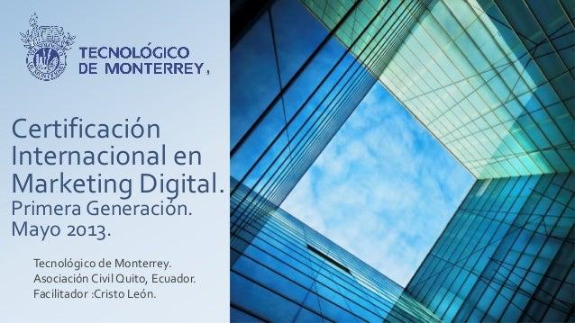 CertificaciónInternacional enMarketing Digital.Primera Generación.Mayo 2013.Tecnológico de Monterrey.Asociación Civil Quit...