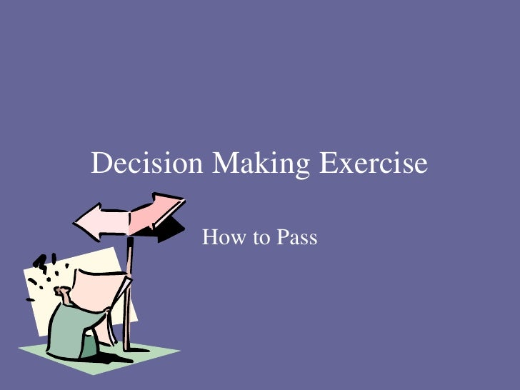 Decision Making Exercise         How to Pass