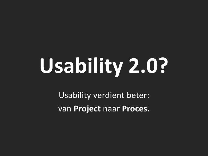 Usability 2.0?   Usability verdient beter:   van Project naar Proces.