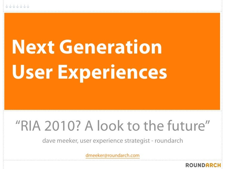 "Next Generation User Experiences  ""RIA 2010? A look to the future""     dave meeker, user experience strategist - roundarch..."
