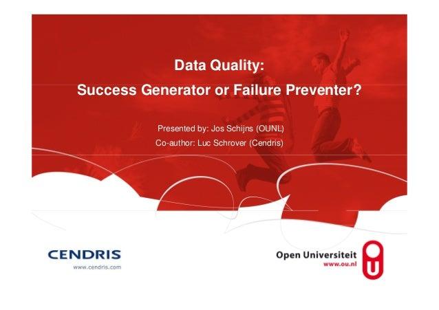 Data Quality: Success Generator or Failure Preventer? Presented by: Jos Schijns (OUNL) Co-author: Luc Schrover (Cendris)