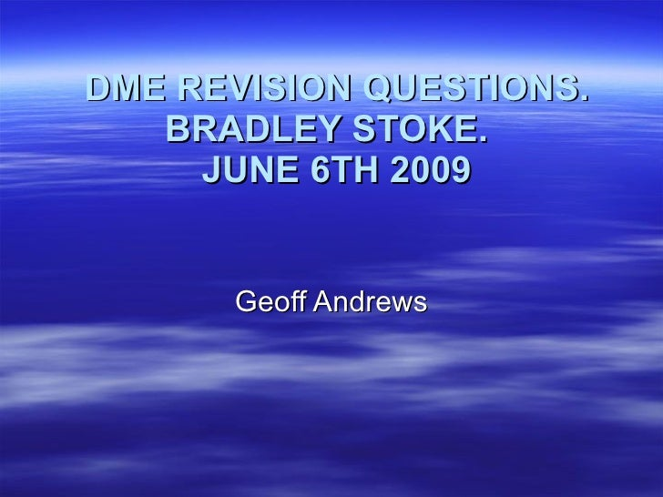 DME REVISION QUESTIONS. BRADLEY STOKE.  JUNE 6TH 2009 Geoff Andrews