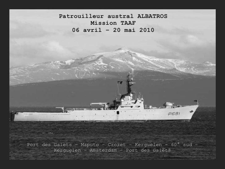 Patrouilleur austral ALBATROS Mission TAAF 06 avril – 20 mai 2010 Port des Galets – Maputo – Crozet – Kerguelen - 60° sud ...