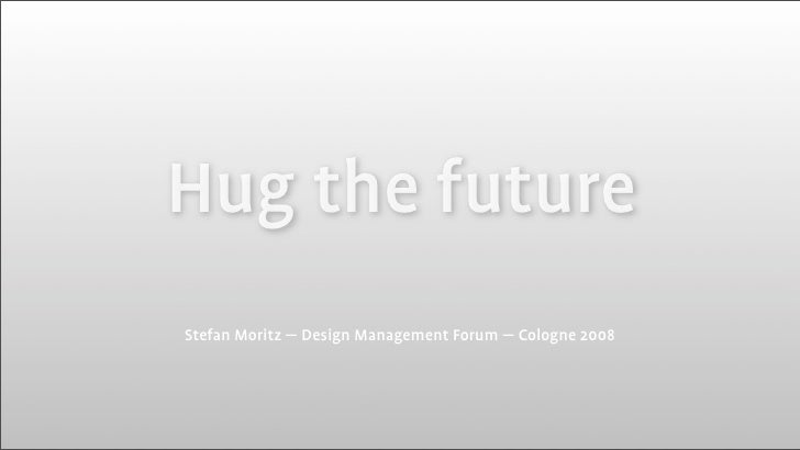 Hug the future Stefan Moritz — Design Management Forum — Cologne 2008