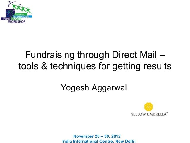 Fundraising through Direct Mail – tools & techniques for getting results Yogesh Aggarwal November 28 – 30, 2012 India Inte...