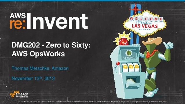 DMG202 - Zero to Sixty: AWS OpsWorks Thomas Metschke, Amazon November 13th, 2013  © 2013 Amazon.com, Inc. and its affiliat...