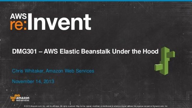 DMG301 – AWS Elastic Beanstalk Under the Hood Chris Whitaker, Amazon Web Services November 14, 2013  © 2013 Amazon.com, In...
