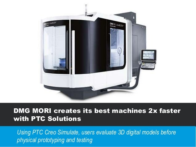 DMG MORI creates its best machines 2x faster with PTC Solutions Using PTC Creo Simulate, users evaluate 3D digital models ...