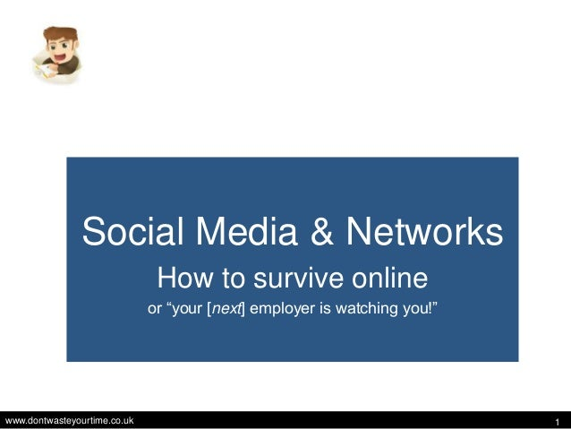 """www.dontwasteyourtime.co.uk 1 Social Media & Networks How to survive online or """"your [next] employer is watching you!"""""""