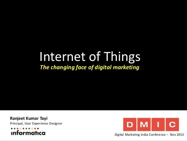 Internet of Things The changing face of digital marketing  Ranjeet Kumar Tayi  Principal, User Experience Designer Digital...