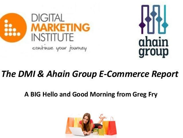 The DMI & Ahain Group E-Commerce Report A BIG Hello and Good Morning from Greg Fry