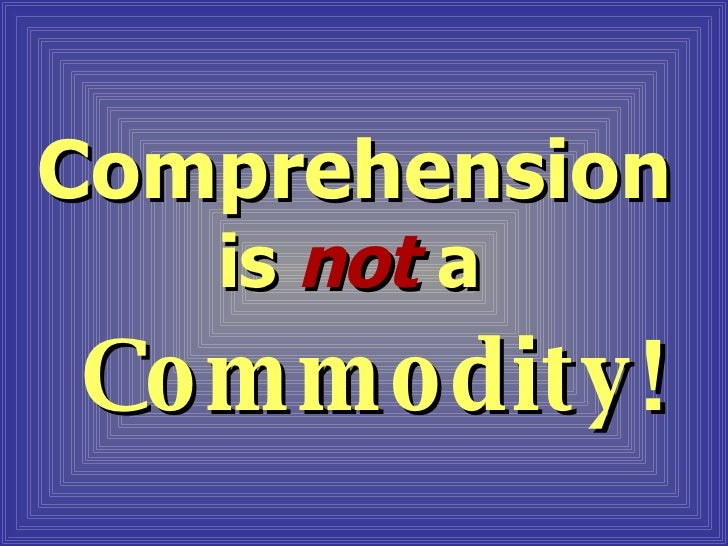 Comprehension is  not   a   Commodity!