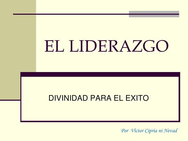 EL LIDERAZGO  DIVINIDAD PARA EL EXITO                    Por Víctor Cipria ni Nevad