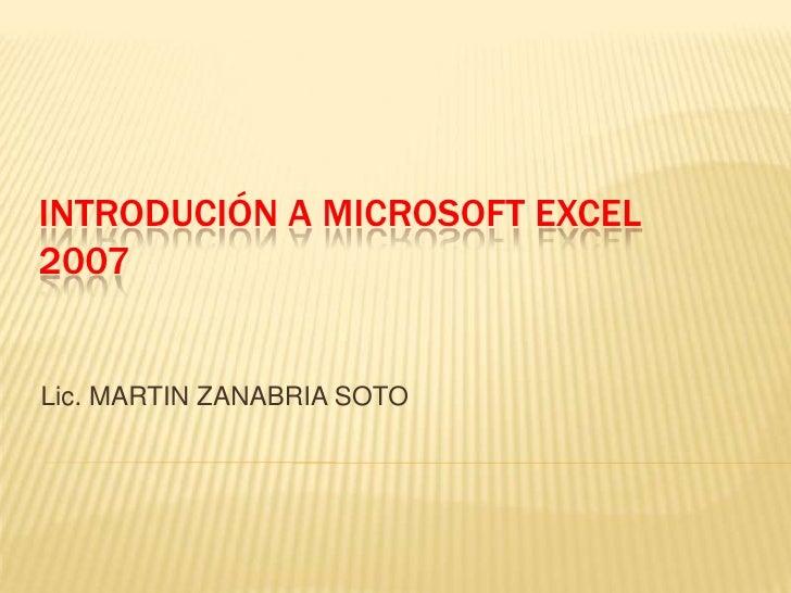 INTRODUCIÓN A MICROSOFT EXCEL 2007   Lic. MARTIN ZANABRIA SOTO