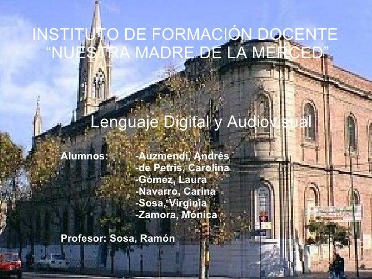 """INSTITUTO DE FORMACIÓN DOCENTE  """"NUESTRA MADRE DE LA MERCED"""" Lenguaje Digital y Audiovisual Alumnos:  -Auzmendi, Andrés -d..."""