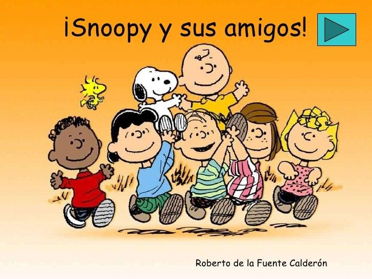 ¡Snoopy y sus amigos!                Roberto de la Fuente Calderón
