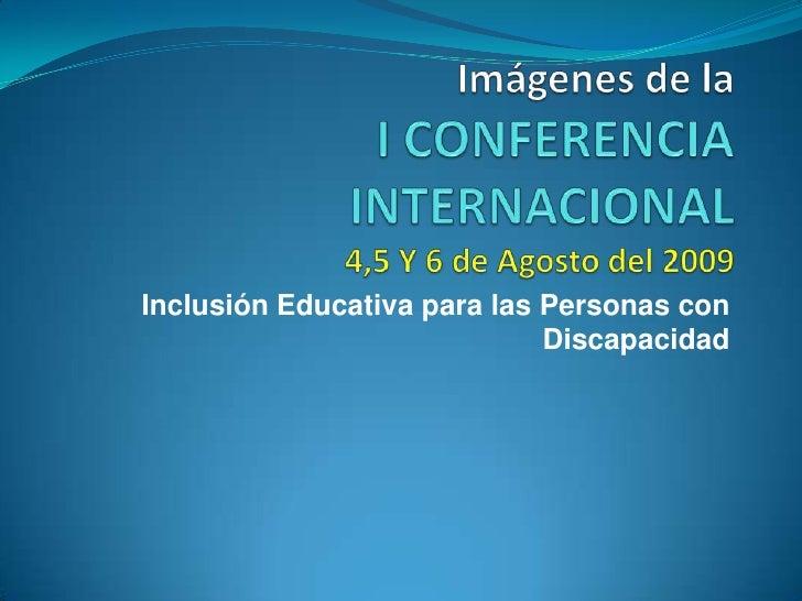 Imágenes de laI CONFERENCIA INTERNACIONAL4,5 Y 6 de Agosto del 2009<br />Inclusión Educativa para las Personas con Discapa...
