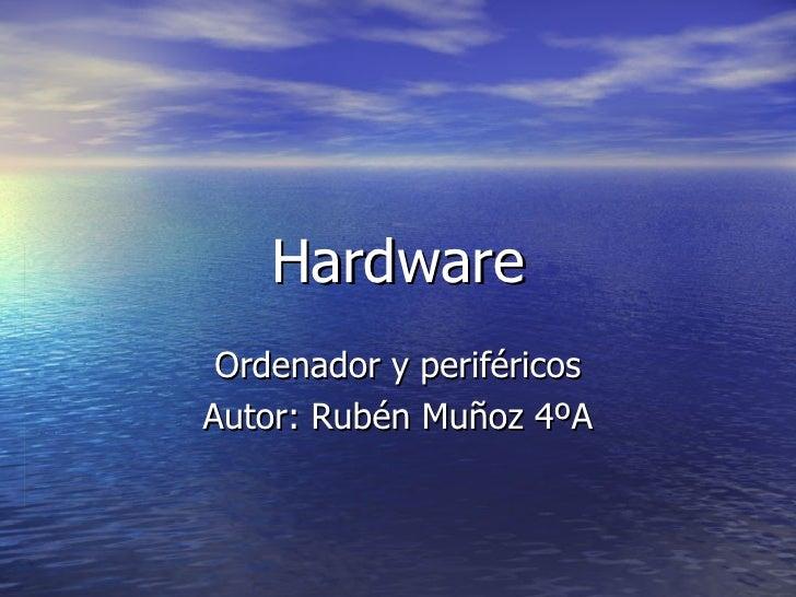Hardware Ordenador y periféricos Autor: Rubén Muñoz 4ºA