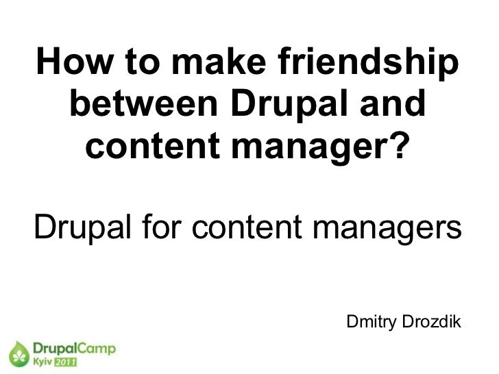 How to make friendship between Drupal and  content manager?Drupal for content managers                   Dmitry Drozdik