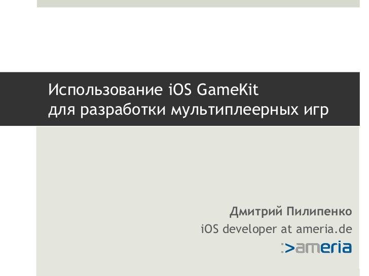 Использование iOS GameKitдля разработки мультиплеерных игр                      Дмитрий Пилипенко                 iOS deve...