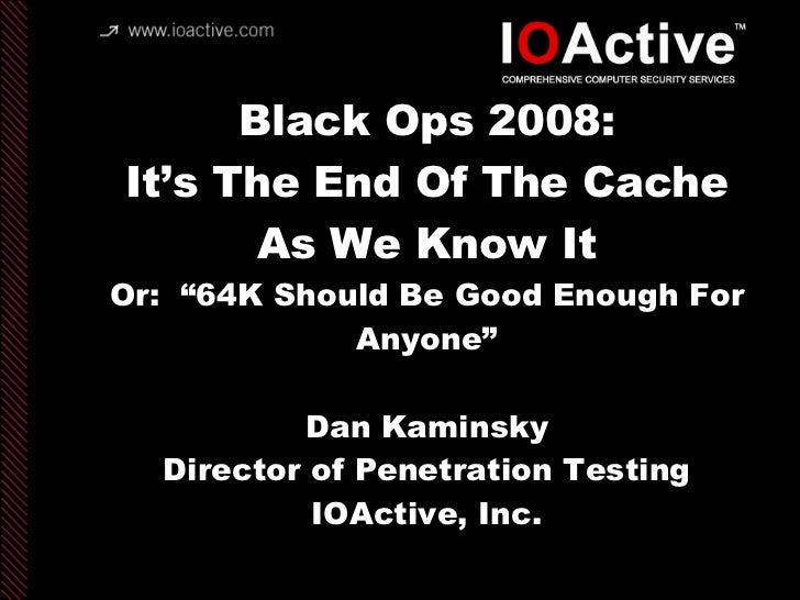"Black Ops 2008: It's The End Of The Cache As We Know It Or:  ""64K Should Be Good Enough For Anyone"" Dan Kaminsky Director ..."