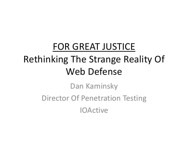 FOR GREAT JUSTICE Rethinking The Strange Reality Of Web Defense Dan Kaminsky Director Of Penetration Testing IOActive