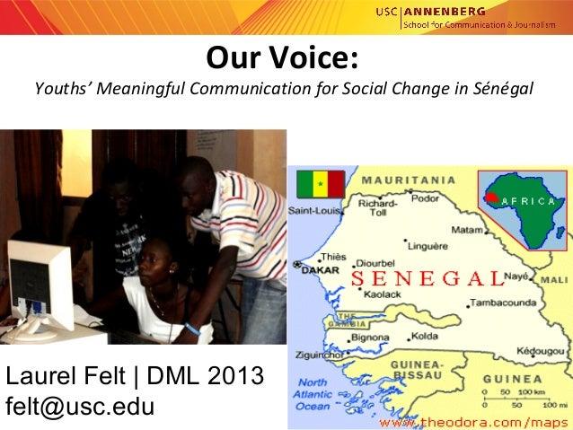annenberg.usc.edu Our Voice: Youths' Meaningful Communication for Social Change in Sénégal Laurel Felt   DML 2013 felt@us...
