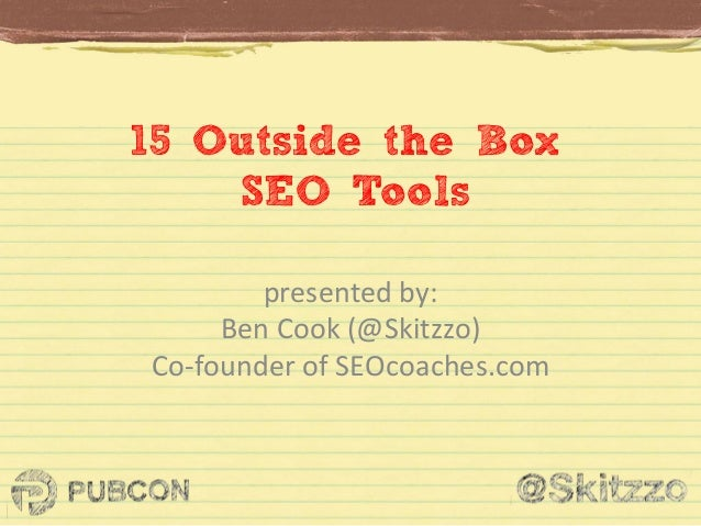 15 Outside the Box SEO Tools presented	   by:	   	    Ben	   Cook	   (@Skitzzo)	    Co-­‐founder	   of	   SEOcoaches.com	 ...