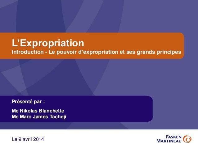L'Expropriation Introduction - Le pouvoir d'expropriation et ses grands principes Présenté par : Me Nikolas Blanchette Me ...